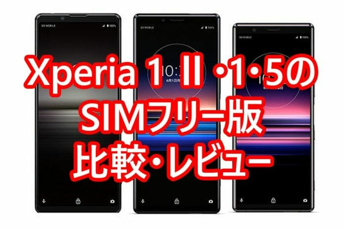 Xperia 1 Ⅱ・1・5のSIMフリー版 比較・レビュー
