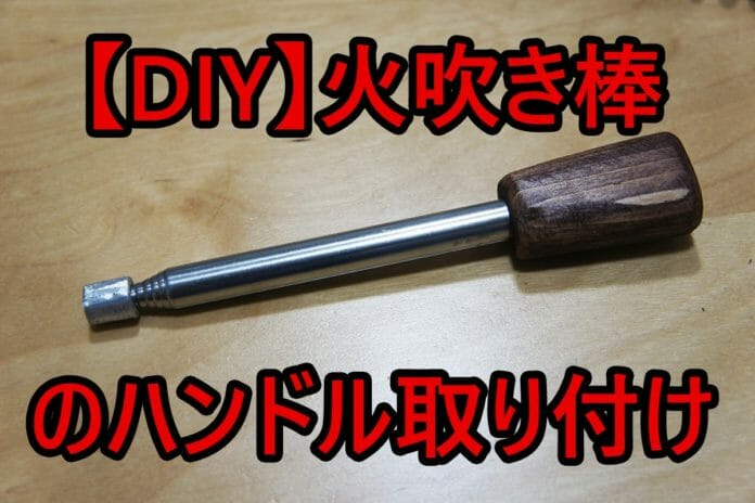 【DIY】火吹き棒のハンドル取り付け