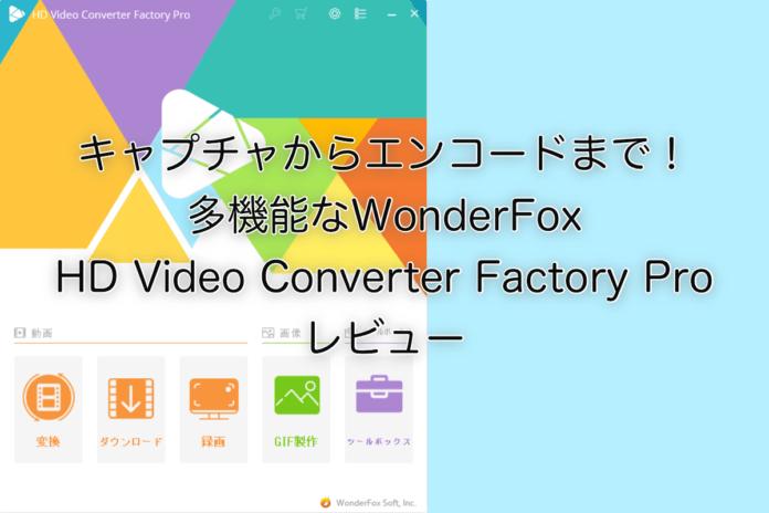 キャプチャからエンコードまで!多機能なWonderFox HD Video Converter Factory Pro レビュー