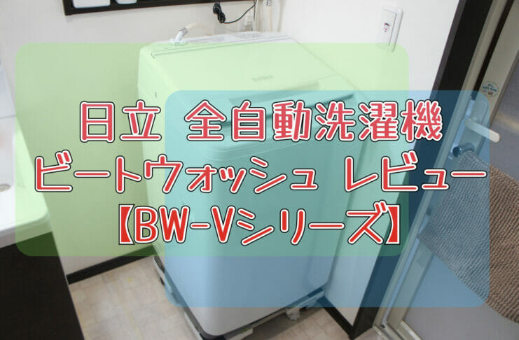 日立 全自動洗濯機 ビートウォッシュ レビュー【BW-Vシリーズ】