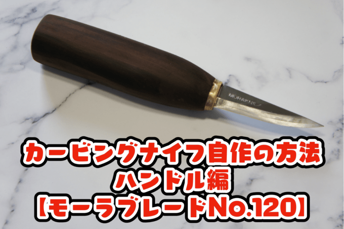 カービングナイフ自作の方法① ハンドル編【モーラブレードNo.120】